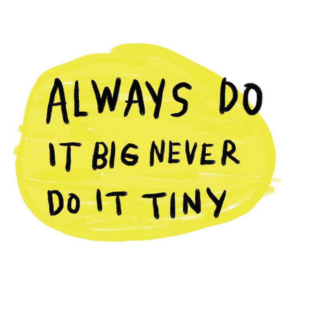 Always do it big, never do it tiny (Amalia Andrade)